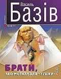 Василь Базів -Брати, або Могила для «тушки»