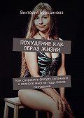 Виктория Бородинова -Похудение как образ жизни. Как сохранять фигуру склонным кполноте многие годы после похудения
