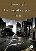 Евгений Лазарев -Дом, который построил…