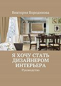 Виктория Бородинова -Я хочу стать дизайнером интерьера. Руководство