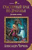 Александра Черчень -Счастливый брак по-драконьи. Догнать мечту