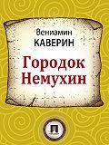 Вениамин Каверин - Городок Немухин