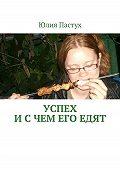 Юлия Пастух - Успех. И с чем его едят