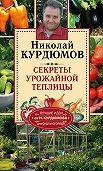 Николай Курдюмов -Секреты урожайной теплицы