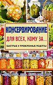 Елена Тверская -Консервирование для всех, кому за… Быстро, вкусно, надежно!