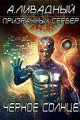Андрей Ливадный - Призрачный Сервер. Чёрное Солнце