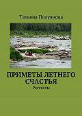 Татьяна Полуянова -Приметы летнего счастья. Рассказы