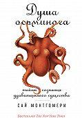 Сай Монтгомери -Душа осьминога: Тайны сознания удивительного существа