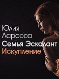 Юлия Ларосса - Семья Эскалант. Книга вторая. Искупление