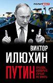 Виктор Илюхин -Путин. Правда, которую лучше не знать