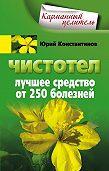 Юрий Константинов -Чистотел. Лучшее средство от 250 болезней