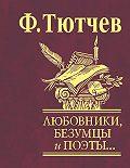 Федор Тютчев - Любовники, безумцы и поэты…