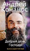 Андрей Конанос -Добрый день, Господи! Книга о радостной вере
