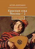 Игорь Воронин -Красная сука Москва – 2. Стихи ипесни