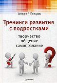 А. Г. Грецов -Тренинги развития с подростками: Творчество, общение, самопознание