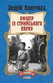 Андрій Кокотюха -Офіцер із Стрийського парку