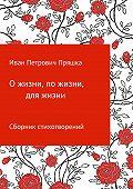 Иван Пряшка -О жизни, по жизни, для жизни. Сборник стихотворений