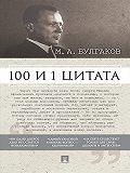Коллектив авторов, Марина Савранская, Иван Назаров - Булгаков М.А. 100 и 1 цитата