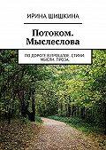 Ирина Шишкина -Потоком. Мыслеслова. подороге впрошлое. стихи. мысли. проза.