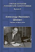 Александр Шокин - Александр Иванович Шокин. Портрет на фоне эпохи