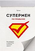 Тайнан -Супермен по привычке. Как внедрять и закреплять полезные навыки