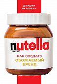 Джиджи Падовани -Nutella. Как создать обожаемый бренд