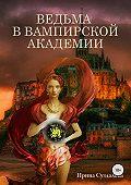 Ирина Суздалева -Ведьма в вампирской академии