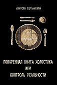 Антон Булавин - Поваренная книга холостяка, или Контроль реальности