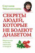 Светлана Чойжинимаева - Секреты людей, которые не болеют диабетом. Нормальная жизнь без инъекций и лекарств
