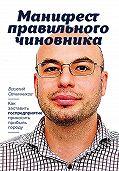 Василий Овчинников -Манифест правильного чиновника. Как заставить госпредприятие приносить прибыль городу