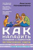 Анастасия Пономаренко -Как наладить отношения с подростком. 100 практических советов