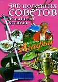 Агафья Звонарева -300 полезных советов домашней хозяйке