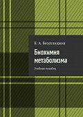Е. Бессолицына -Биохимия метаболизма. Учебное пособие