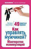 Оксана Сергеева -Как управлять мужчиной? Мастерство манипуляций. 49 простых правил