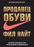 Фил Найт - Продавец обуви. История компании Nike, рассказанная ее основателем