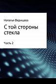 Наталья Ведищева -С той стороны стекла. Часть 2