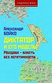Александр Бойко -Диктатор и его модель. Молдова – власть без легитимности