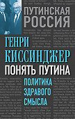 Генри Киссинджер - Понять Путина. Политика здравого смысла