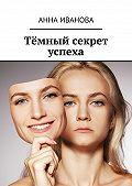 Анна Иванова -Тёмный секрет успеха