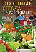 Агафья Звонарева -Овощные блюда в мультиварке. Вкусно, просто, полезно