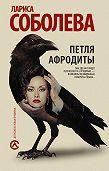 Лариса Соболева - Петля Афродиты