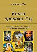 Александр Тау -Книга пророка Тау. Священные Писания гностиков-трансценденталистов