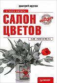 Дмитрий Крутов -Салон цветов: с чего начать, как преуспеть