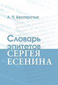 Анатолий Бесперстых -Словарь эпитетов Сергея Есенина