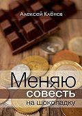 Алексей Кленов -Меняю совесть нашоколадку