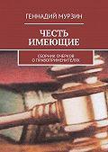 Геннадий Мурзин -Честь имеющие. Сборник очерков оправоприменителях