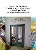 Дмитрий Сергеев -Как самому установить распашную дверь. Как самому устанавливать различные двери