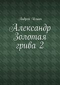 Андрей Ильин - Александр Золотая грива2