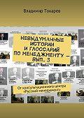 Владимир Токарев -Невыдуманные истории и глоссарий по менеджменту– вып.3. От консультационного центра «Русский менеджмент»