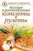 С. О. Ермакова - Вкусные и разнообразные котлеты и рулеты